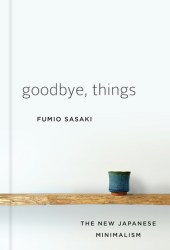 Goodbye, Things: The New Japanese Minimalism Book Pdf