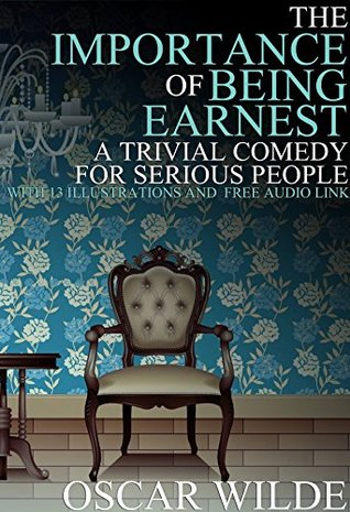 The Importance of Being Earnest: (A Trivial Comedy for Serious People) With 13 Illustrations and a Free Audio Link.