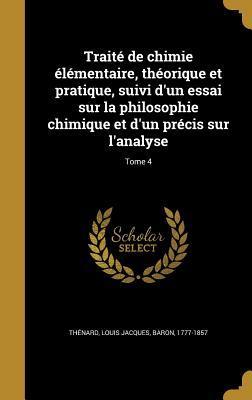 Traite de Chimie Elementaire, Theorique Et Pratique, Suivi D'Un Essai Sur La Philosophie Chimique Et D'Un Precis Sur L'Analyse; Tome 4