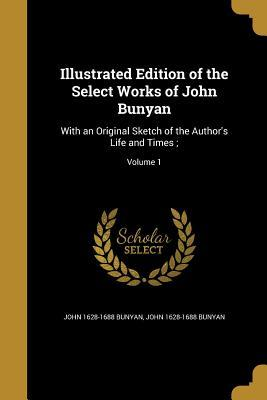 Illustrated Edition of the Select Works of John Bunyan: With an Original Sketch of the Author's Life and Times;; Volume 1