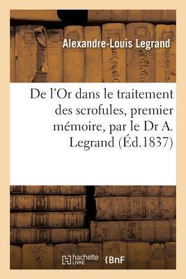 de L'Or Dans Le Traitement Des Scrofules, Premier Ma(c)Moire, Par Le Dr A. Legrand: Pra(c)CA(C)Da(c) D'Un Rapport Fait A L'Institut Roux, Rapporteur