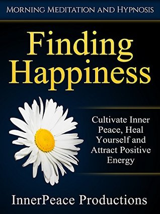 Finding Happiness: Cultivate Inner Peace, Heal Yourself and Attract Positive Energy via Morning Meditation and Hypnosis