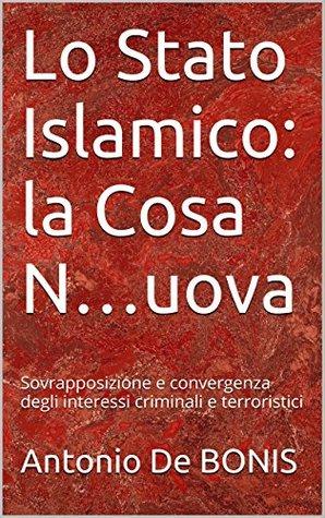 Lo Stato Islamico: la Cosa N...uova: Sovrapposizione e convergenza degli interessi criminali e terroristici (Terrorismo & Criminalità Vol. 1)