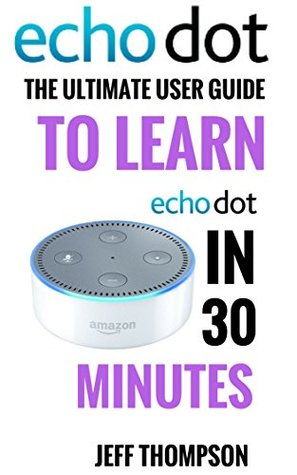 Amazon Echo Dot: The Ultimate User Guide to Learn Amazon Dot In 30 Minutes (Amazon Echo 2016,user manual,web services,by amazon,Free books,Free Movie,Alexa ... Prime, smart devices)