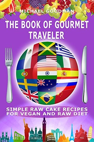 Simple Cake Recipes For Vegan And Raw Diet: The Book Of Gourmet Traveler (Vegan recipes, Raw Diet, Tasty Cakes, Simple, Plant-based, Weight Loss, Gluten-Free, Sugar-Free, No Bake, Cookbook)