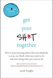 Get Your Sh*t Together: How to Stop Worrying About What You Should Do So You Can Finish What You Need to Do and Start Doing What You Want to Do (A No F*cks Given Guide) Book Pdf