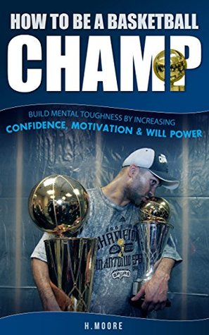 How to Be a Basketball Champ: Build Mental Toughness by Increasing Confidence, Motivation & Will Power
