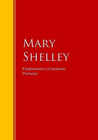Frankenstein o el moderno Prometeo: Biblioteca de Grandes Escritores