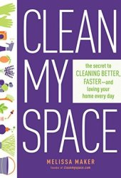 Clean My Space: The Secret to Cleaning Better, Faster--And Loving Your Home Every Day Pdf Book