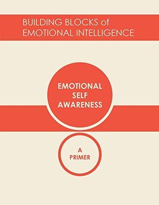 Emotional Self-Awareness: A Primer (Building Blocks of Emotional Intelligence Book 1)