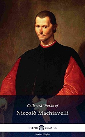 Delphi Collected Works of Niccolò Machiavelli (Illustrated) (Delphi Series Eight Book 1)