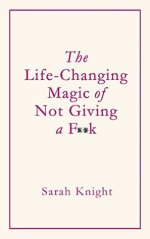 The life-changing magic of not giving a f**k (Sarah Knight)