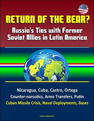 Return of the Bear? Russia's Ties with Former Soviet Allies in Latin America - Nicaragua, Cuba, Castro, Ortega, Counter-narcotics, Arms Transfers, Putin, ... Missile Crisis, Naval Deployments, Bases