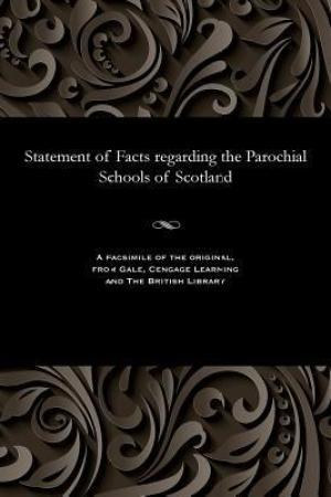 Statement of Facts Regarding the Parochial Schools of Scotland