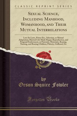 Sexual Science, Including Manhood, Womanhood, and Their Mutual Interrelations: Love Its Laws, Power Etc., Selection, or Mutual Adaptation; Married Life Made Happy; Reproduction, and Progenal Endowment, or Paternity, Maternity, Bearing, Nursing, and Rearin