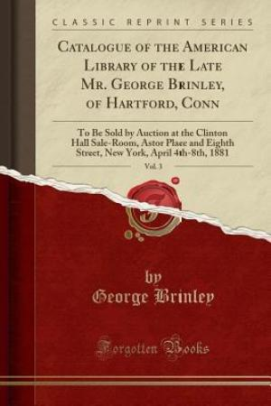 Catalogue of the American Library of the Late Mr. George Brinley, of Hartford, Conn, Vol. 3: To Be Sold by Auction at the Clinton Hall Sale-Room, Astor Place and Eighth Street, New York, April 4th-8th, 1881 (Classic Reprint)
