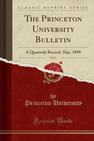 The Princeton University Bulletin, Vol. 9: A Quarterly Record; May, 1898 (Classic Reprint)