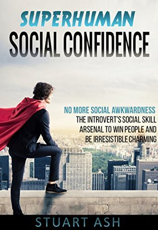 Superhuman Social Confidence: No More Social Awkwardness - The Introvert's Social Skill Arsenal to Win People and Be Irresistible Charming