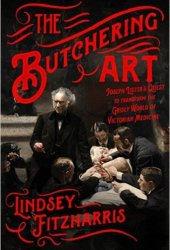 The Butchering Art: Joseph Lister's Quest to Transform the Grisly World of Victorian Medicine Pdf Book