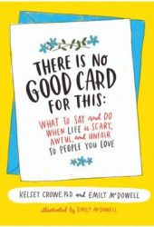 There Is No Good Card for This: What To Say and Do When Life Is Scary, Awful, and Unfair to People You Love Book Pdf