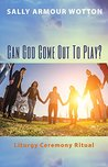 Can God Come Out To Play?: Liturgy Ceremony Ritual