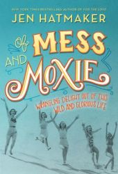 Of Mess and Moxie: Wrangling Delight Out of This Wild and Glorious Life Book Pdf