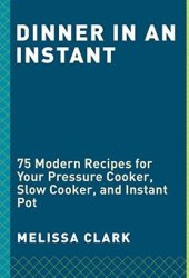 Dinner in an Instant: 75 Modern Recipes for Your Pressure Cooker, Multicooker, and Instant Pot® Book Pdf