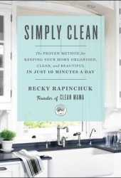Simply Clean: The Proven Method for Keeping Your Home Organized, Clean, and Beautiful in Just 10 Minutes a Day Pdf Book