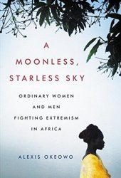 A Moonless, Starless Sky: Ordinary Women and Men Fighting Extremism in Africa Pdf Book