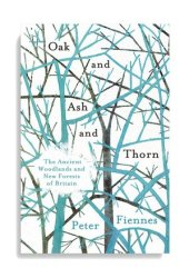 Oak and Ash and Thorn: The Ancient Woodlands and New Forests of Britain Pdf Book