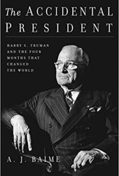 The Accidental President: Harry S. Truman and the Four Months That Changed the World Pdf Book