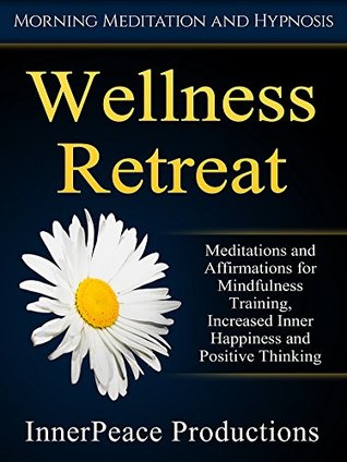 Wellness Retreat: Meditations and Affirmations for Mindfulness Training, Increased Inner Happiness and Positive Thinking via Morning Meditation and Hypnosis