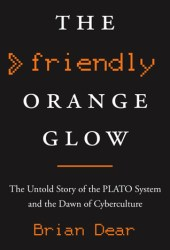 The Friendly Orange Glow: The Untold Story of the PLATO System and the Dawn of Cyberculture Pdf Book