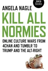 Kill All Normies: Online Culture Wars from 4chan and Tumblr to Trump and the Alt-Right Book Pdf