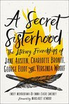 A Secret Sisterhood: The Literary Friendships of Jane Austen, Charlotte Brontë, George Eliot, and Virginia Woolf