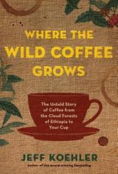 Where the Wild Coffee Grows: The Untold Story of Coffee from the Cloud Forests of Ethiopia to Your Cup Pdf Book