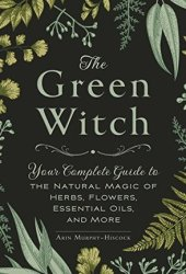 The Green Witch: Your Complete Guide to the Natural Magic of Herbs, Flowers, Essential Oils, and More Pdf Book