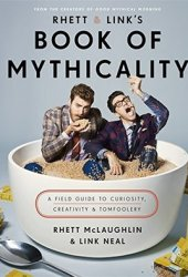 Rhett & Link's Book of Mythicality: A Field Guide to Curiosity, Creativity, and Tomfoolery Pdf Book