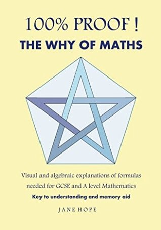 100%PROOF! The Why Of Maths: Visual and algebraic explanations of formulas needed for GCSE and A level Mathematics