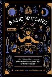 Basic Witches: How to Summon Success, Banish Drama, and Raise Hell with Your Coven Pdf Book
