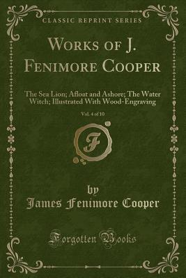 Works of J. Fenimore Cooper, Vol. 4 of 10: The Sea Lions; Afloat and Ashore; The Water Witch