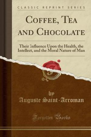 Coffee, Tea and Chocolate: Their Influence Upon the Health, the Intellect, and the Moral Nature of Man (Classic Reprint)