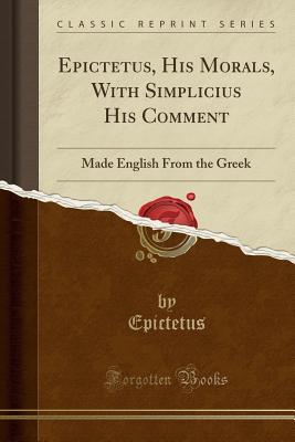 Epictetus, His Morals, with Simplicius His Comment: Made English from the Greek