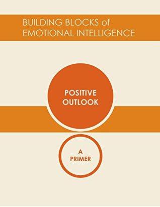 Positive Outlook: A Primer (Building Blocks of Emotional Intelligence Book 5)