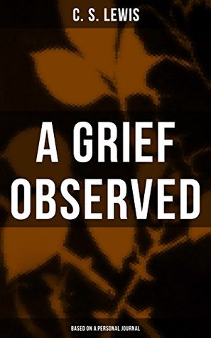 A GRIEF OBSERVED (Based on a Personal Journal): Autobiographical Work in Which the Author Explores the Fundamental Questions of Faith and Theodicy