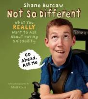 Not So Different: What You Really Want to Ask About Having a Disability written by Shane Burcaw, illustrated by Matt Carr