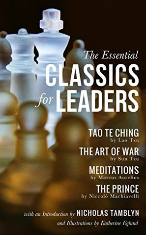 The Essential Classics for Leaders: Tao Te Ching, The Art of War, Meditations, and The Prince with an Introduction by Nicholas Tamblyn, and Illustrations by Katherine Eglund