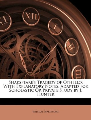 Tragedy of Othello: With Explanatory Notes, Adapted for Scholastic or Private Study by J. Hunter