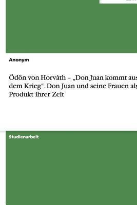 """Odon Von Horvath - """"Don Juan Kommt Aus Dem Krieg. Don Juan Und Seine Frauen ALS Produkt Ihrer Zeit"""