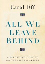 All We Leave Behind: A Reporter's Journey Into the Lives of Others Pdf Book